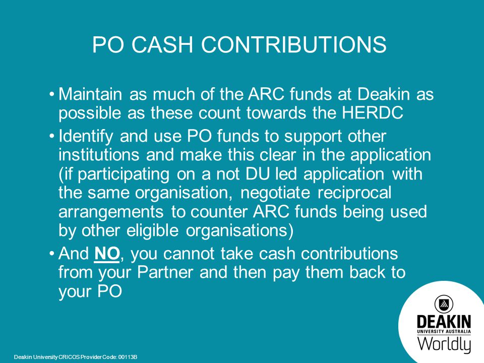 Deakin University CRICOS Provider Code: 00113B PO CASH CONTRIBUTIONS Maintain as much of the ARC funds at Deakin as possible as these count towards the HERDC Identify and use PO funds to support other institutions and make this clear in the application (if participating on a not DU led application with the same organisation, negotiate reciprocal arrangements to counter ARC funds being used by other eligible organisations) And NO, you cannot take cash contributions from your Partner and then pay them back to your PO