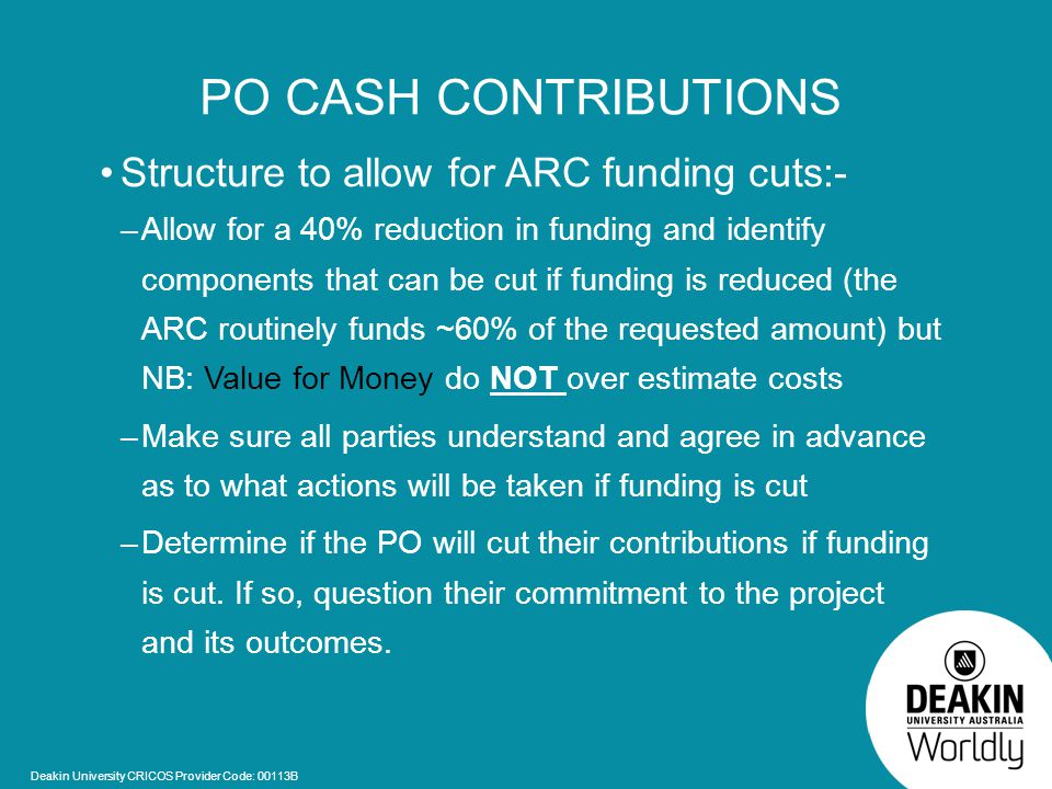 Deakin University CRICOS Provider Code: 00113B PO CASH CONTRIBUTIONS Structure to allow for ARC funding cuts:- –Allow for a 40% reduction in funding and identify components that can be cut if funding is reduced (the ARC routinely funds ~60% of the requested amount) but NB: Value for Money do NOT over estimate costs –Make sure all parties understand and agree in advance as to what actions will be taken if funding is cut –Determine if the PO will cut their contributions if funding is cut.