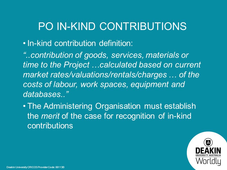 Deakin University CRICOS Provider Code: 00113B PO IN-KIND CONTRIBUTIONS In-kind contribution definition: ..contribution of goods, services, materials or time to the Project …calculated based on current market rates/valuations/rentals/charges … of the costs of labour, work spaces, equipment and databases.. The Administering Organisation must establish the merit of the case for recognition of in-kind contributions
