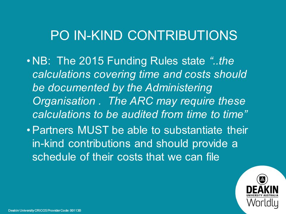 Deakin University CRICOS Provider Code: 00113B PO IN-KIND CONTRIBUTIONS NB: The 2015 Funding Rules state ..the calculations covering time and costs should be documented by the Administering Organisation.