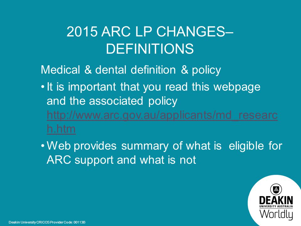 Deakin University CRICOS Provider Code: 00113B 2015 ARC LP CHANGES– DEFINITIONS Medical & dental definition & policy It is important that you read this webpage and the associated policy http://www.arc.gov.au/applicants/md_researc h.htm http://www.arc.gov.au/applicants/md_researc h.htm Web provides summary of what is eligible for ARC support and what is not