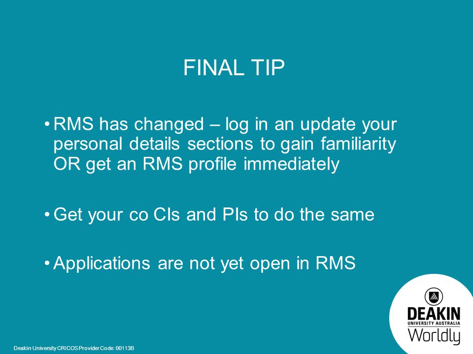 Deakin University CRICOS Provider Code: 00113B FINAL TIP RMS has changed – log in an update your personal details sections to gain familiarity OR get an RMS profile immediately Get your co CIs and PIs to do the same Applications are not yet open in RMS