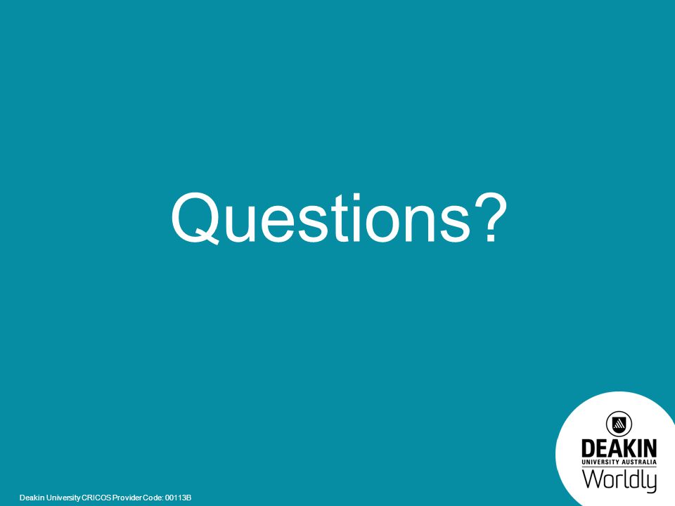 Deakin University CRICOS Provider Code: 00113B Questions?