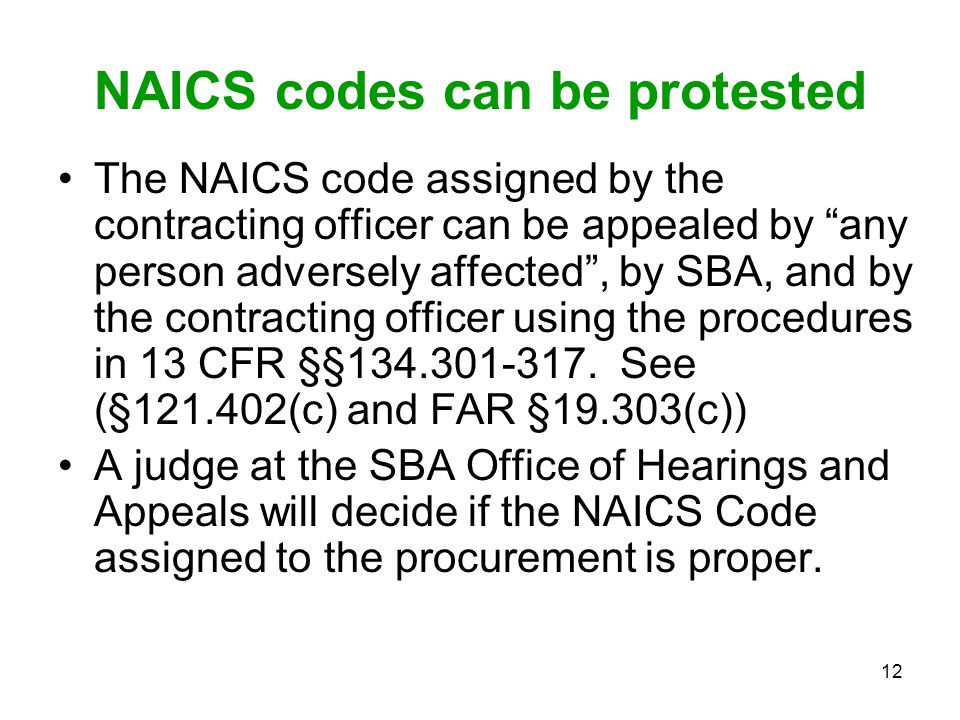 """12 NAICS codes can be protested The NAICS code assigned by the contracting officer can be appealed by """"any person adversely affected"""", by SBA, and by"""
