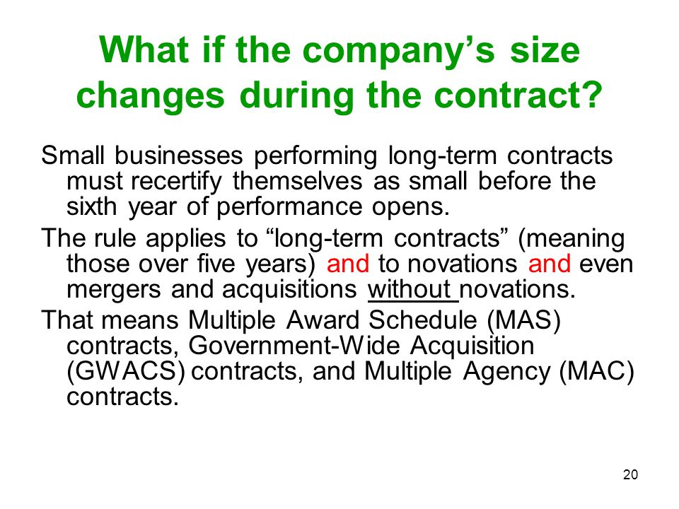 20 What if the company's size changes during the contract? Small businesses performing long-term contracts must recertify themselves as small before t