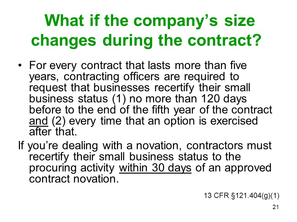 21 What if the company's size changes during the contract? For every contract that lasts more than five years, contracting officers are required to re