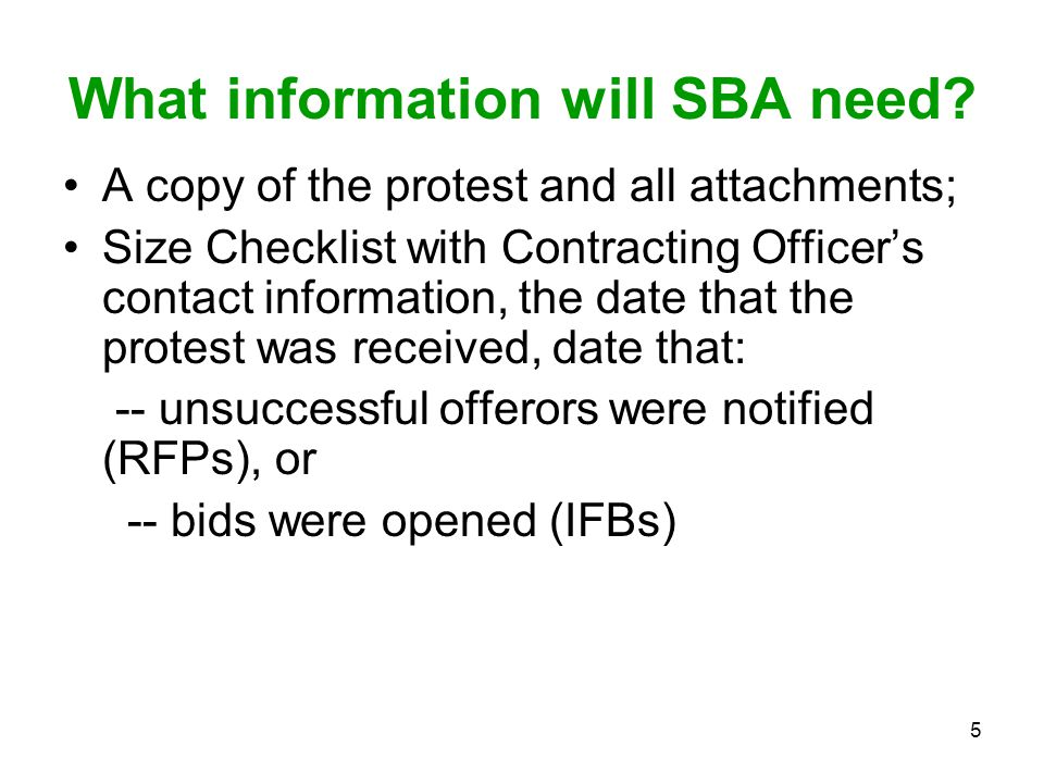 5 What information will SBA need? A copy of the protest and all attachments; Size Checklist with Contracting Officer's contact information, the date t