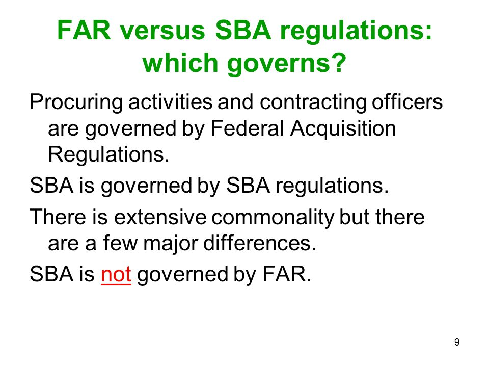 9 FAR versus SBA regulations: which governs? Procuring activities and contracting officers are governed by Federal Acquisition Regulations. SBA is gov
