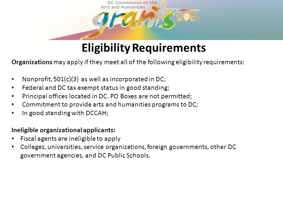 Eligibility Requirements Organizations may apply if they meet all of the following eligibility requirements: Nonprofit, 501(c)(3) as well as incorporated in DC; Federal and DC tax exempt status in good standing; Principal offices located in DC.