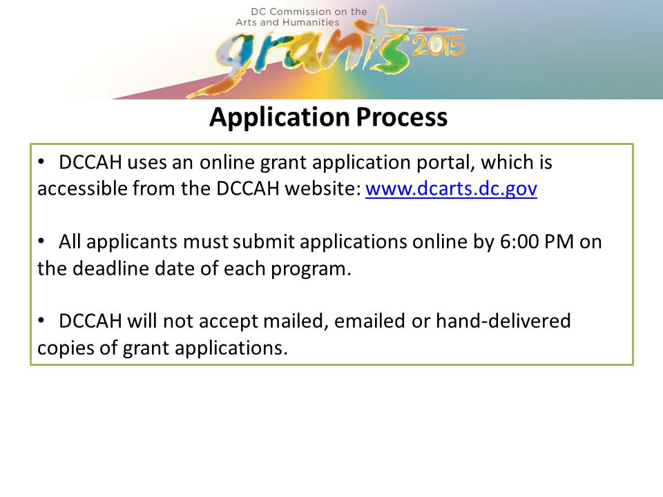 Application Process DCCAH uses an online grant application portal, which is accessible from the DCCAH website: www.dcarts.dc.govwww.dcarts.dc.gov All applicants must submit applications online by 6:00 PM on the deadline date of each program.