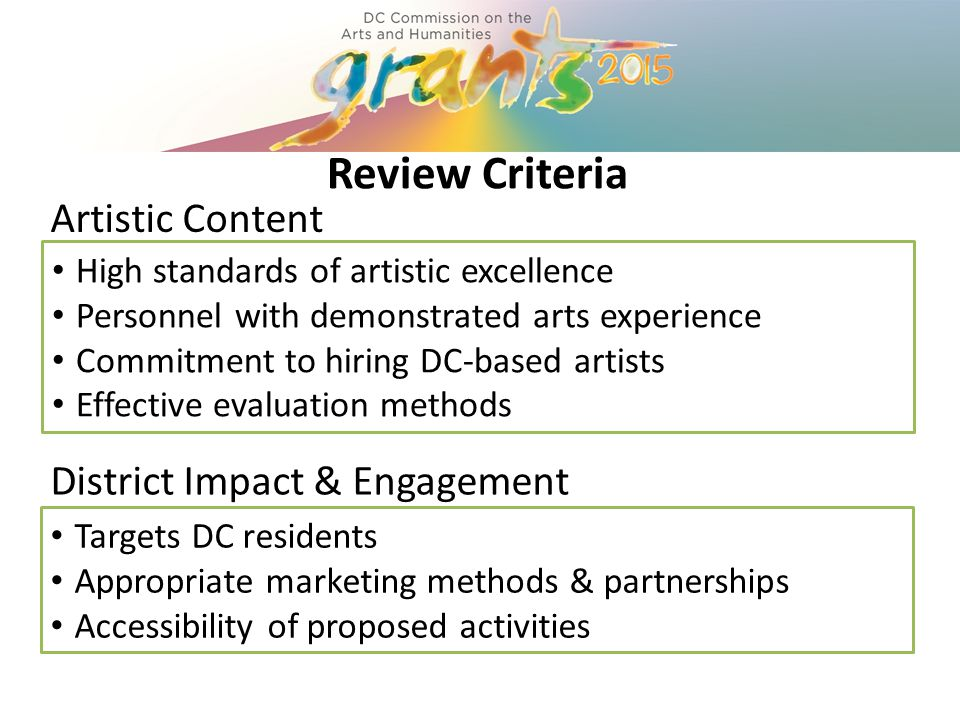 Review Criteria High standards of artistic excellence Personnel with demonstrated arts experience Commitment to hiring DC-based artists Effective evaluation methods District Impact & Engagement Targets DC residents Appropriate marketing methods & partnerships Accessibility of proposed activities Artistic Content