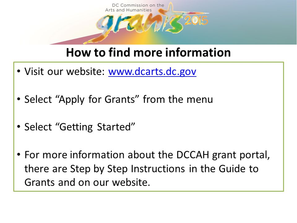 How to find more information Visit our website: www.dcarts.dc.govwww.dcarts.dc.gov Select Apply for Grants from the menu Select Getting Started For more information about the DCCAH grant portal, there are Step by Step Instructions in the Guide to Grants and on our website.