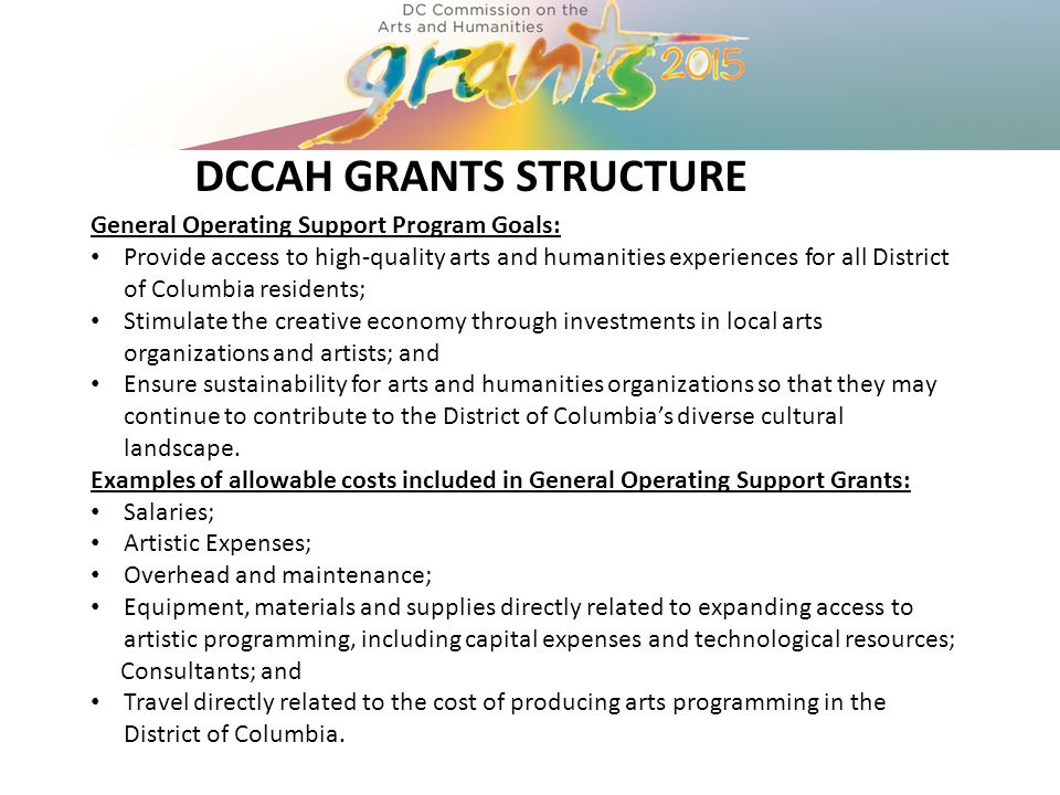 DCCAH GRANTS STRUCTURE General Operating Support Program Goals: Provide access to high-quality arts and humanities experiences for all District of Columbia residents; Stimulate the creative economy through investments in local arts organizations and artists; and Ensure sustainability for arts and humanities organizations so that they may continue to contribute to the District of Columbia's diverse cultural landscape.