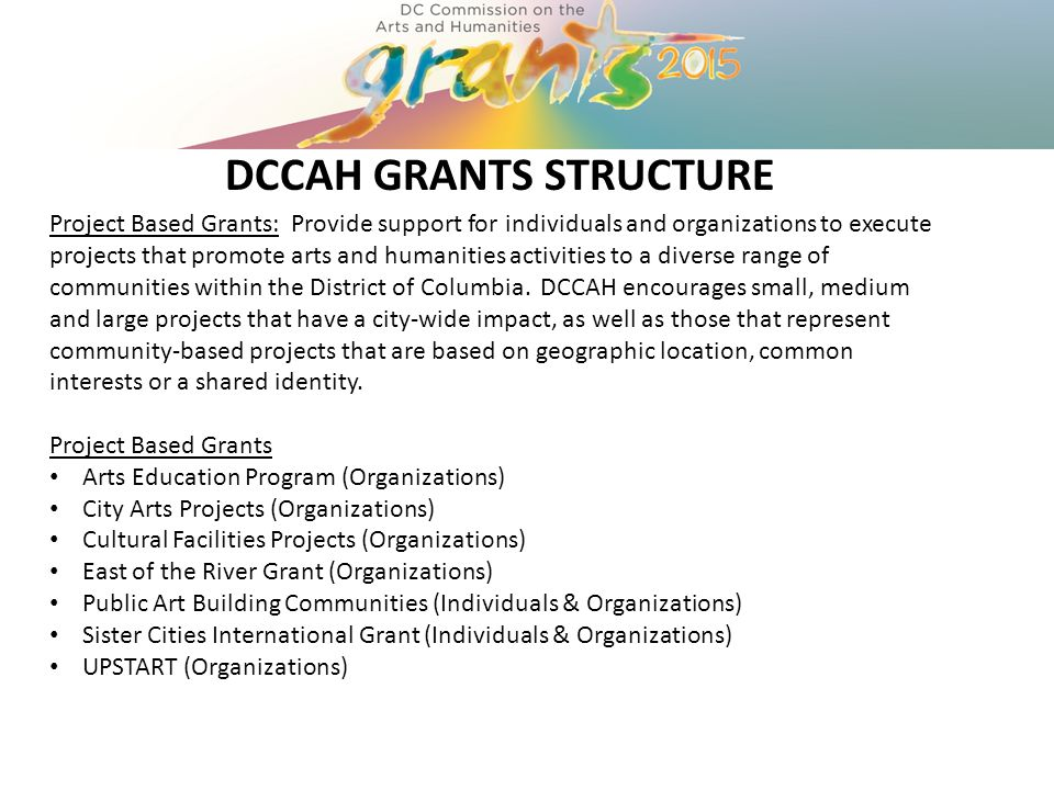 DCCAH GRANTS STRUCTURE Project Based Grants: Provide support for individuals and organizations to execute projects that promote arts and humanities activities to a diverse range of communities within the District of Columbia.