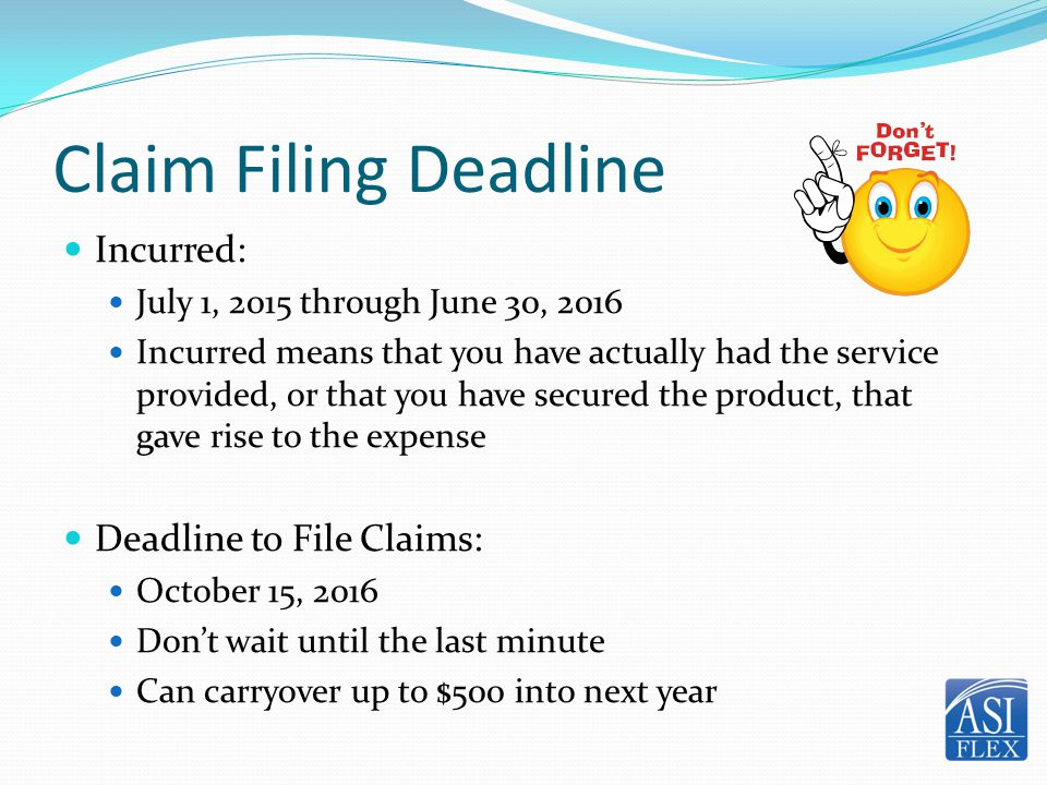 Claim Filing Deadline Incurred: July 1, 2015 through June 30, 2016 Incurred means that you have actually had the service provided, or that you have se