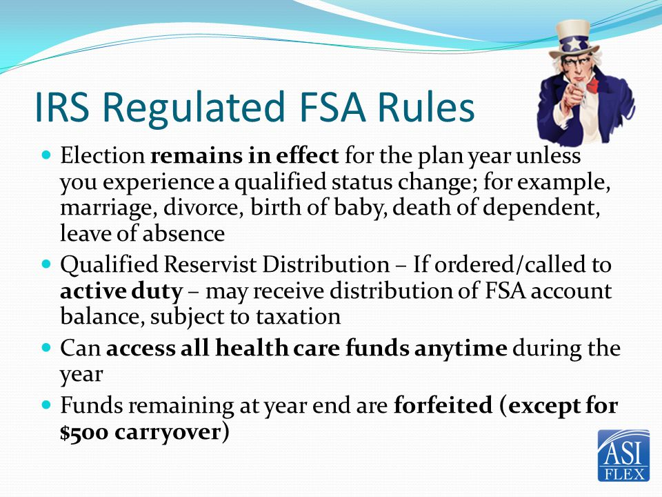 IRS Regulated FSA Rules Election remains in effect for the plan year unless you experience a qualified status change; for example, marriage, divorce,