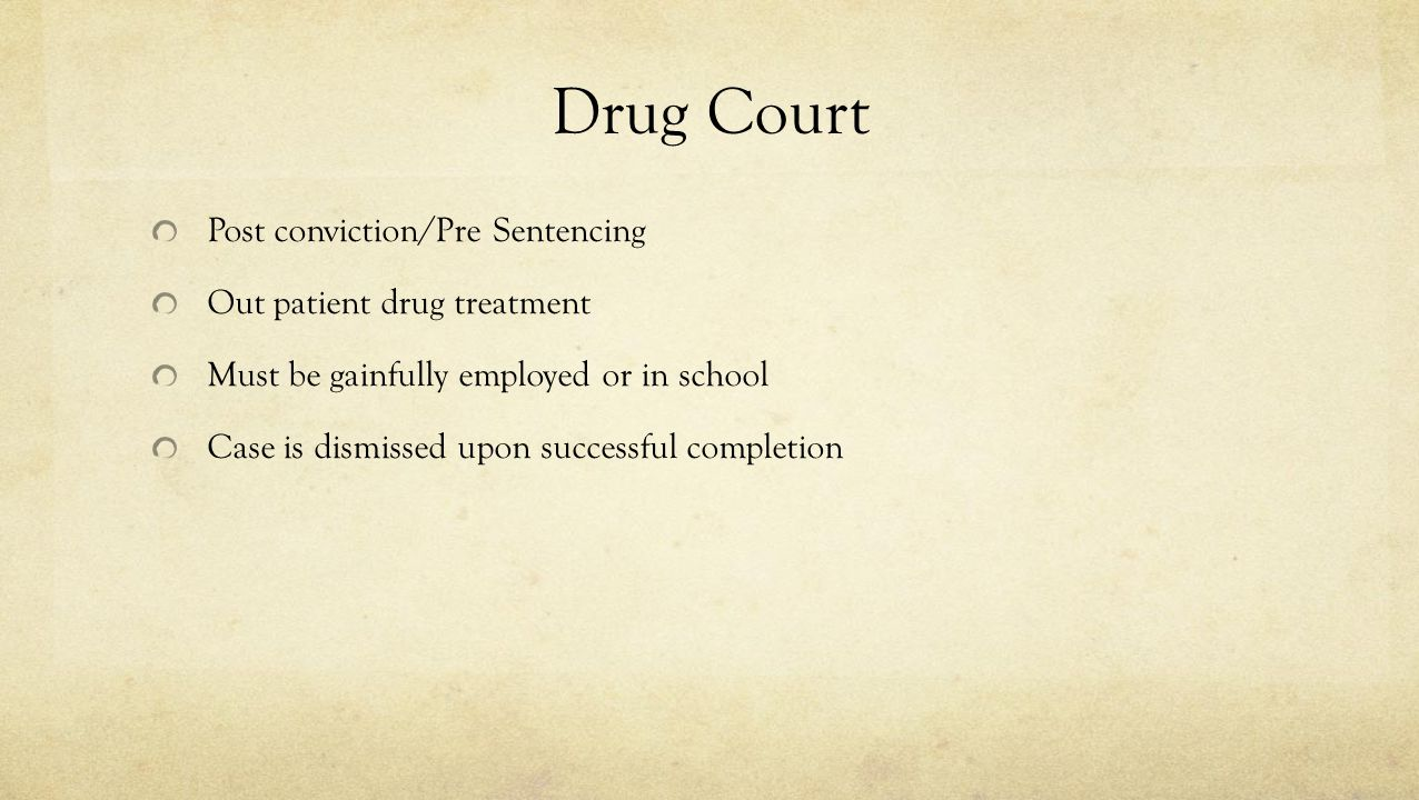 Drug Court Post conviction/Pre Sentencing Out patient drug treatment Must be gainfully employed or in school Case is dismissed upon successful complet