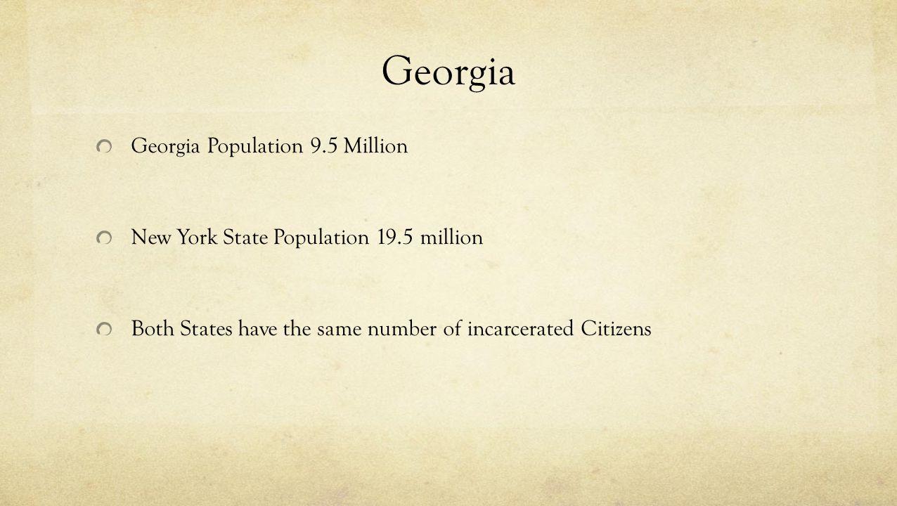 Georgia Georgia Population 9.5 Million New York State Population 19.5 million Both States have the same number of incarcerated Citizens