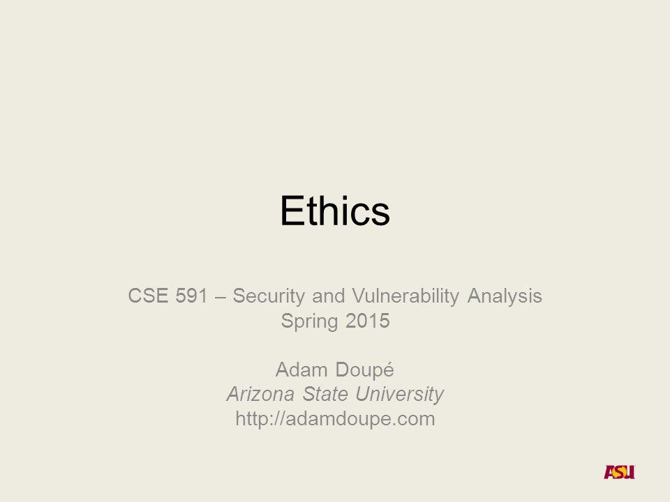 Ethics CSE 591 – Security and Vulnerability Analysis Spring 2015 Adam Doupé Arizona State University http://adamdoupe.com