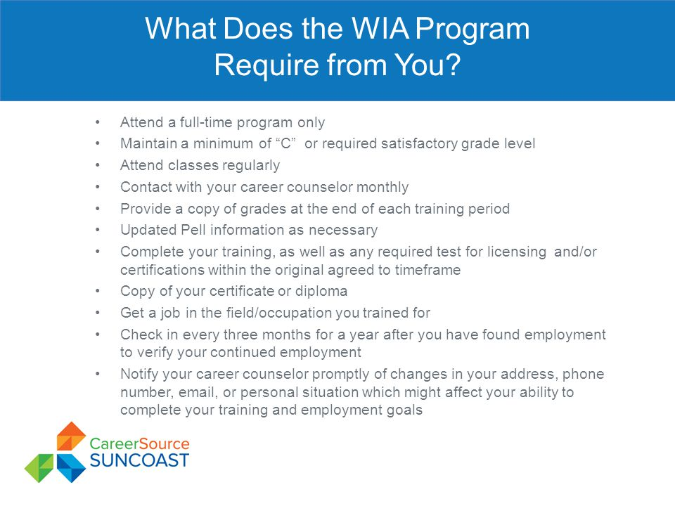 "What Does the WIA Program Require from You? Attend a full-time program only Maintain a minimum of ""C"" or required satisfactory grade level Attend clas"