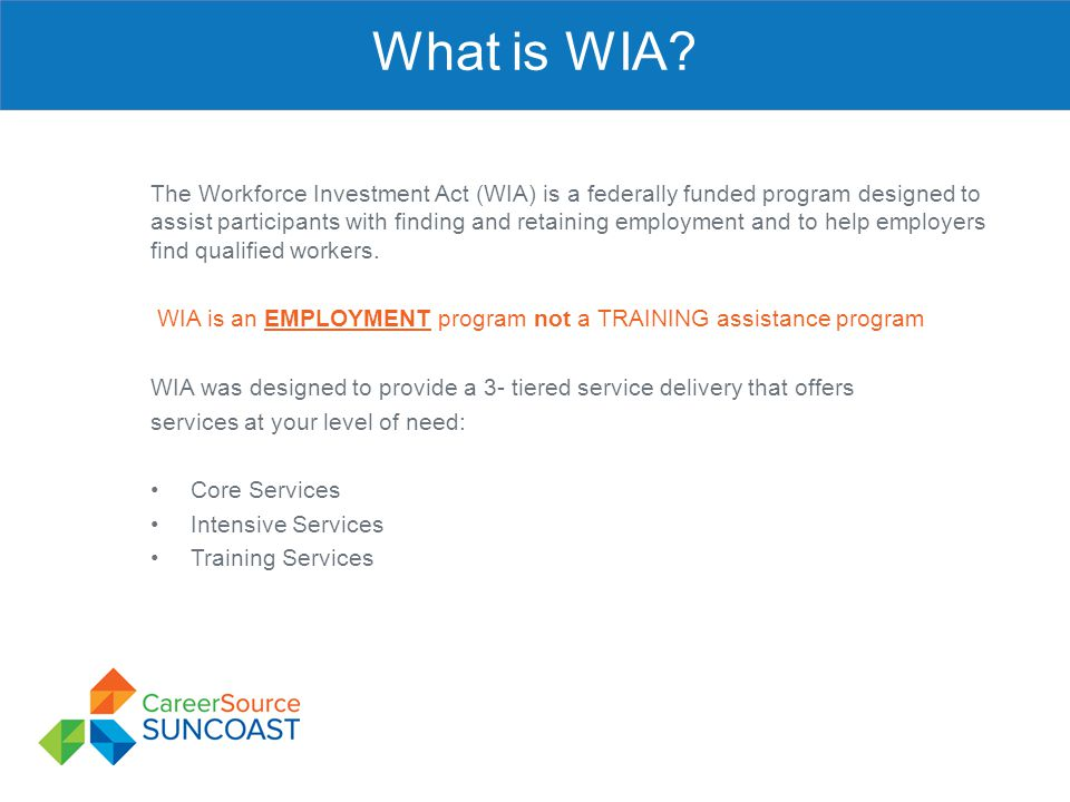 What is WIA? The Workforce Investment Act (WIA) is a federally funded program designed to assist participants with finding and retaining employment an