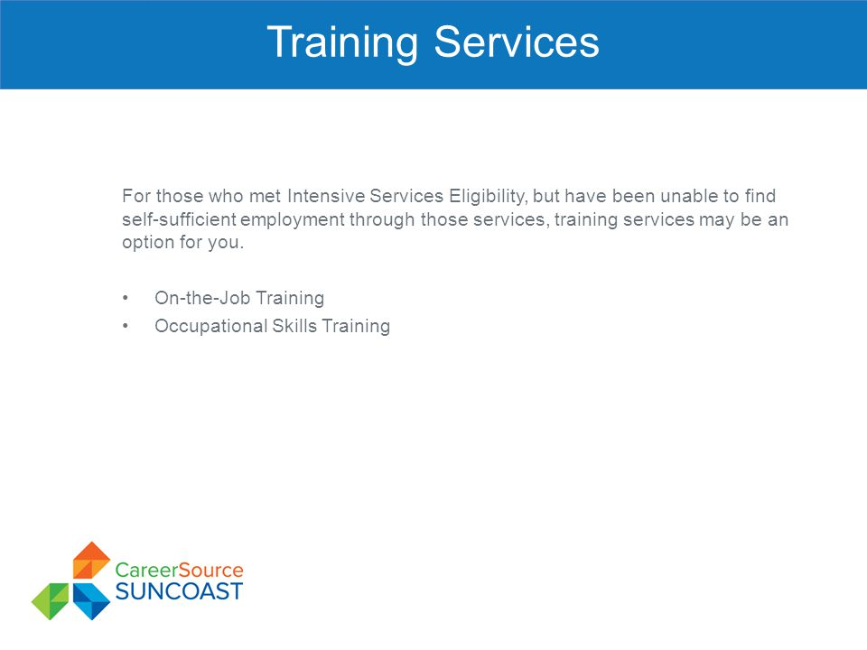 Training Services For those who met Intensive Services Eligibility, but have been unable to find self-sufficient employment through those services, tr
