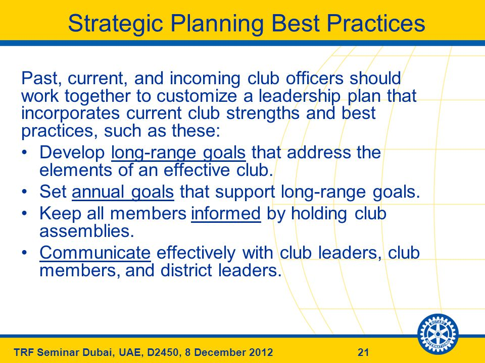 21TRF Seminar Dubai, UAE, D2450, 8 December 2012 Strategic Planning Best Practices Past, current, and incoming club officers should work together to customize a leadership plan that incorporates current club strengths and best practices, such as these: Develop long-range goals that address the elements of an effective club.