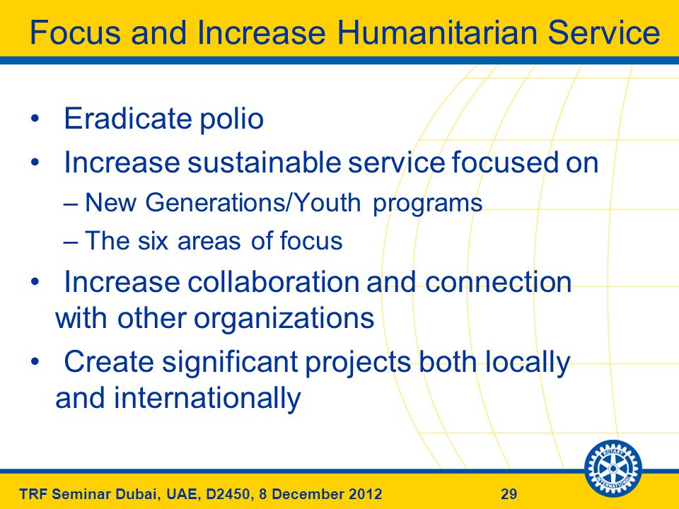 29TRF Seminar Dubai, UAE, D2450, 8 December 2012 Focus and Increase Humanitarian Service Eradicate polio Increase sustainable service focused on –New Generations/Youth programs –The six areas of focus Increase collaboration and connection with other organizations Create significant projects both locally and internationally