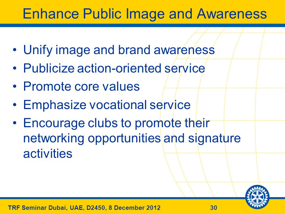 30TRF Seminar Dubai, UAE, D2450, 8 December 2012 Enhance Public Image and Awareness Unify image and brand awareness Publicize action-oriented service Promote core values Emphasize vocational service Encourage clubs to promote their networking opportunities and signature activities