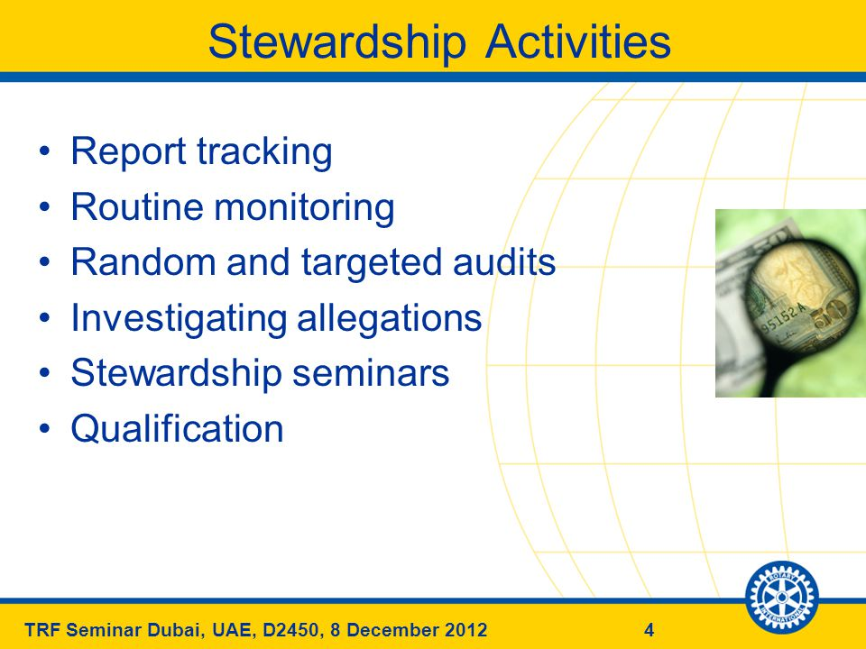 5TRF Seminar Dubai, UAE, D2450, 8 December 2012 Stewardship Financial Review of Projects Timely and Complete Reporting 4-Way Test Rotary Code of conduct (previously known as) Declaration of Rotarians in Businesses & Professions