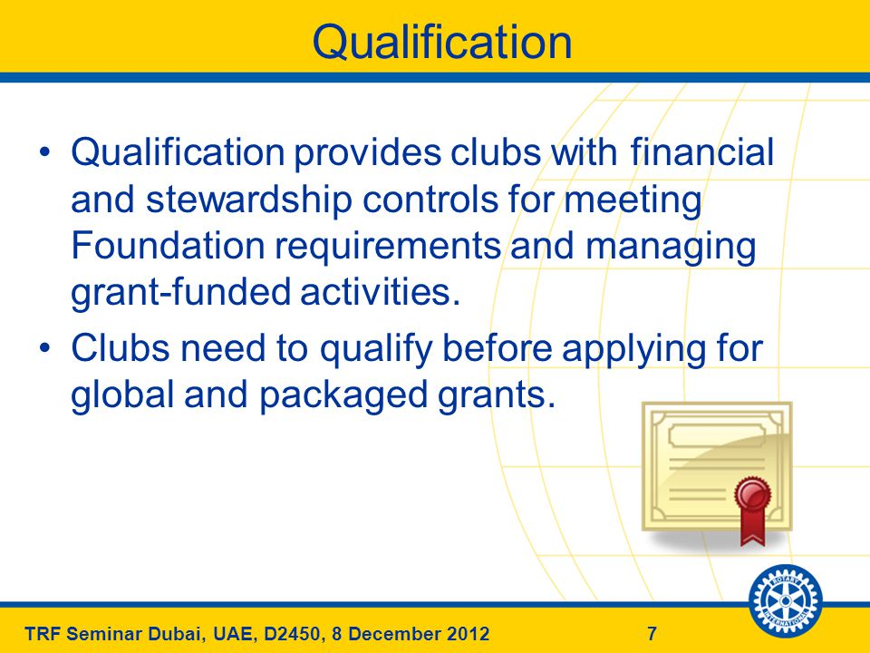 7TRF Seminar Dubai, UAE, D2450, 8 December 2012 Qualification Qualification provides clubs with financial and stewardship controls for meeting Foundation requirements and managing grant-funded activities.