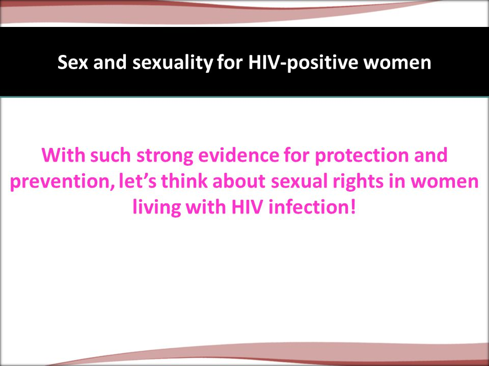 Sex and sexuality for HIV-positive women With such strong evidence for protection and prevention, let's think about sexual rights in women living with HIV infection!
