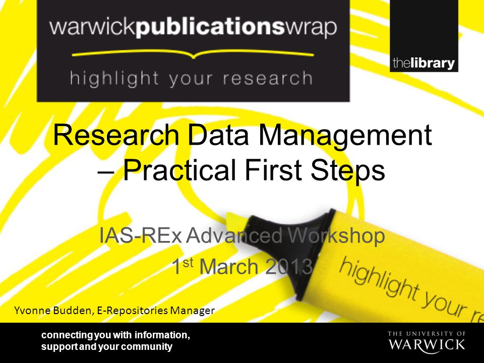 connecting you with information, support and your community Research Data Management – Practical First Steps IAS-REx Advanced Workshop 1 st March 2013