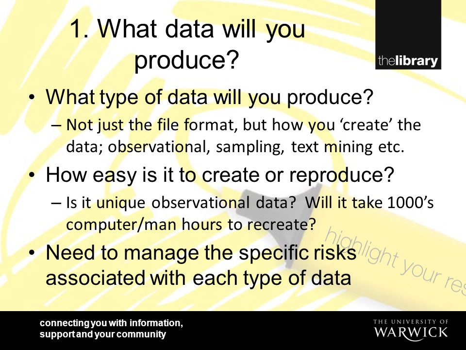 connecting you with information, support and your community 1. What data will you produce? What type of data will you produce? – Not just the file for