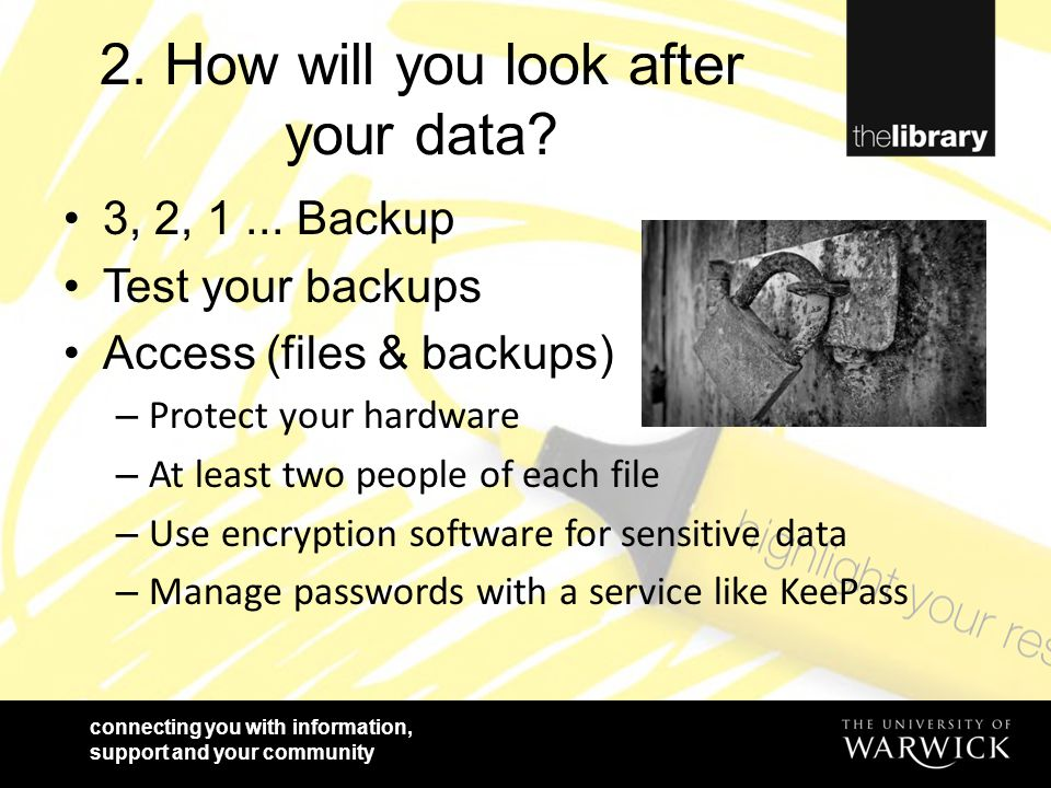 connecting you with information, support and your community 2. How will you look after your data? 3, 2, 1... Backup Test your backups Access (files &