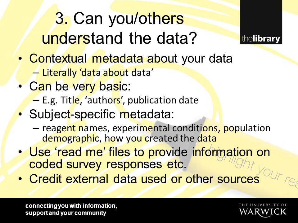 connecting you with information, support and your community 3. Can you/others understand the data? Contextual metadata about your data – Literally 'da