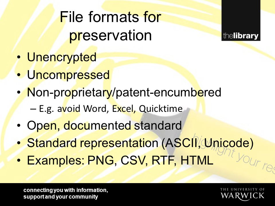 connecting you with information, support and your community File formats for preservation Unencrypted Uncompressed Non-proprietary/patent-encumbered –