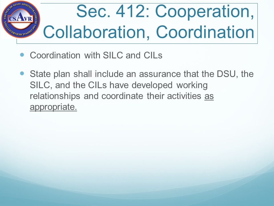 Sec. 412: Cooperation, Collaboration, Coordination Coordination with SILC and CILs State plan shall include an assurance that the DSU, the SILC, and t