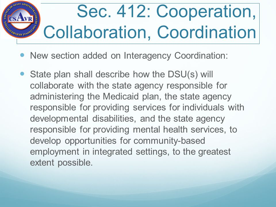 Sec. 412: Cooperation, Collaboration, Coordination New section added on Interagency Coordination: State plan shall describe how the DSU(s) will collab