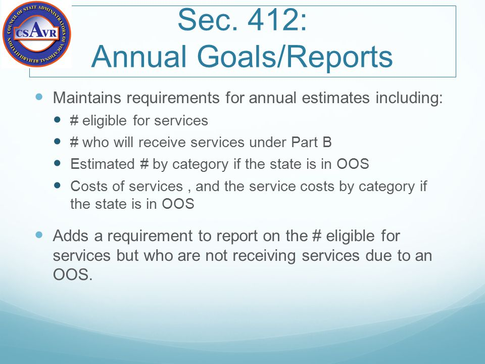 Sec. 412: Annual Goals/Reports Maintains requirements for annual estimates including: # eligible for services # who will receive services under Part B