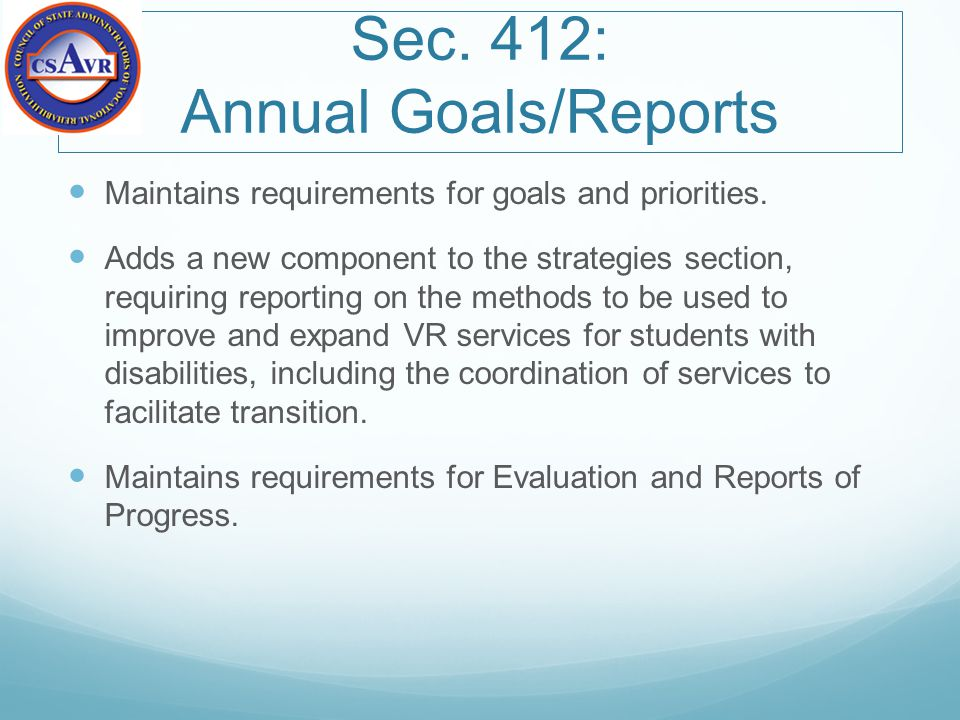 Sec. 412: Annual Goals/Reports Maintains requirements for goals and priorities. Adds a new component to the strategies section, requiring reporting on