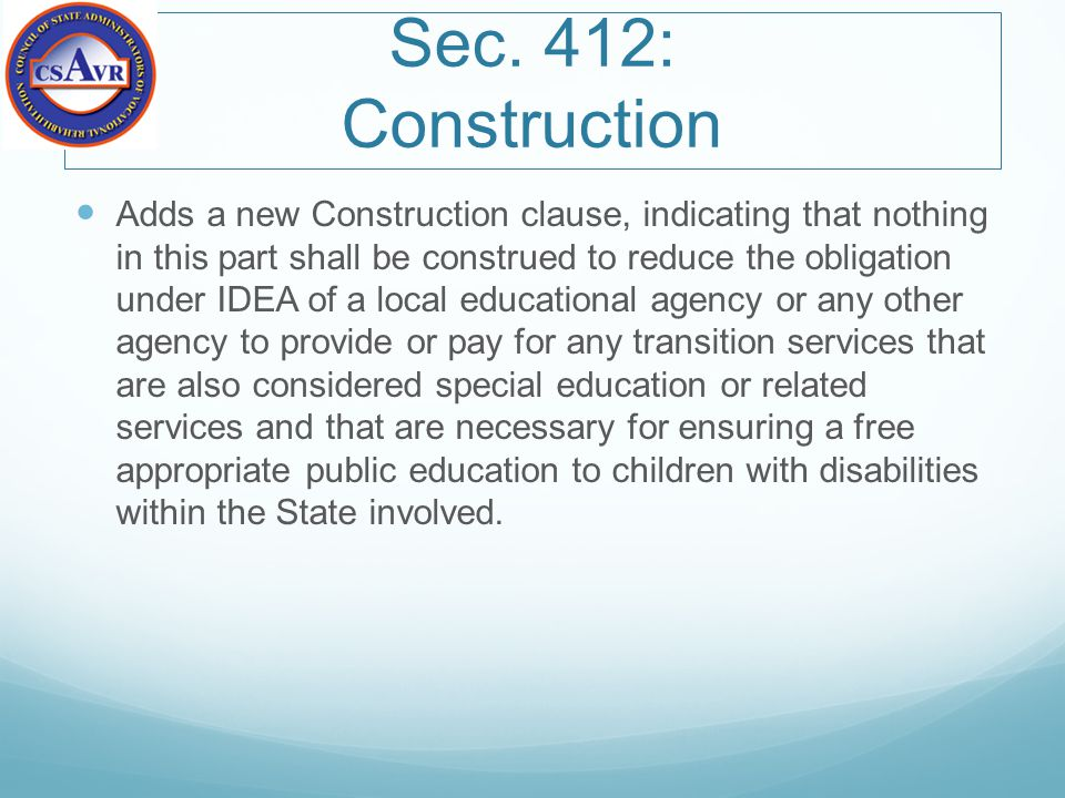 Sec. 412: Construction Adds a new Construction clause, indicating that nothing in this part shall be construed to reduce the obligation under IDEA of