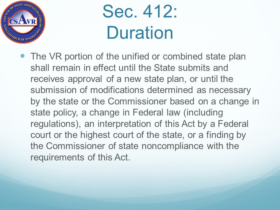Sec. 412: Duration The VR portion of the unified or combined state plan shall remain in effect until the State submits and receives approval of a new