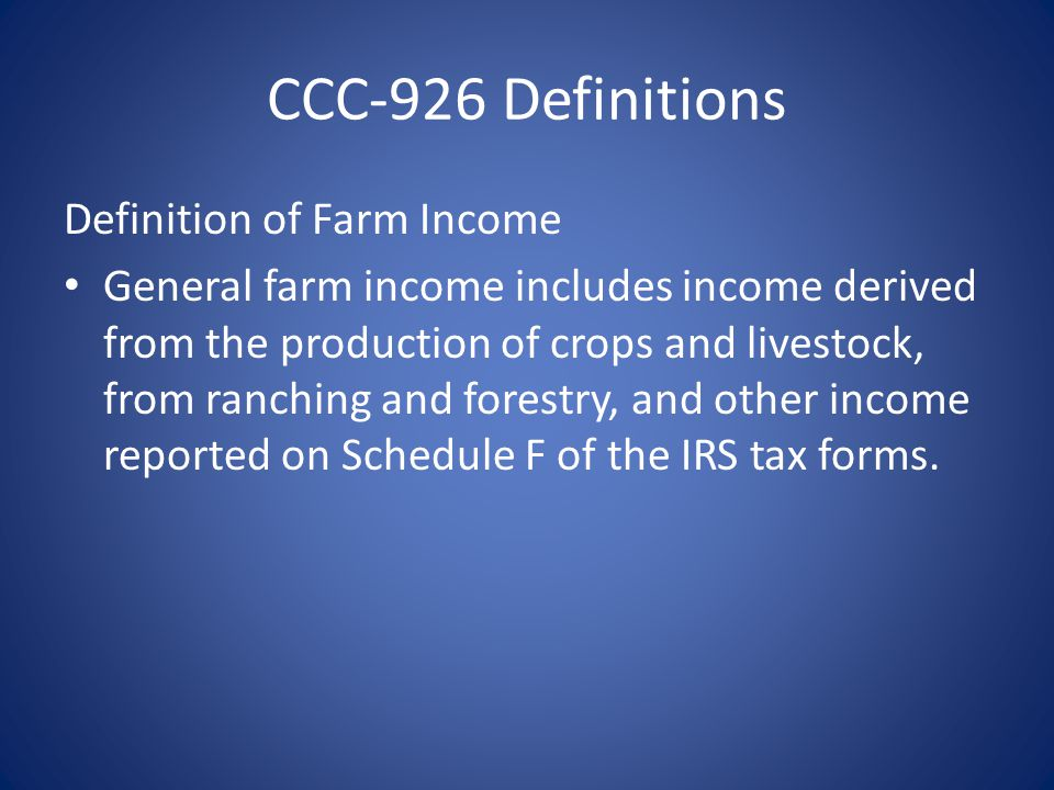 CCC-926 Definitions Definition of Farm Income General farm income includes income derived from the production of crops and livestock, from ranching and forestry, and other income reported on Schedule F of the IRS tax forms.
