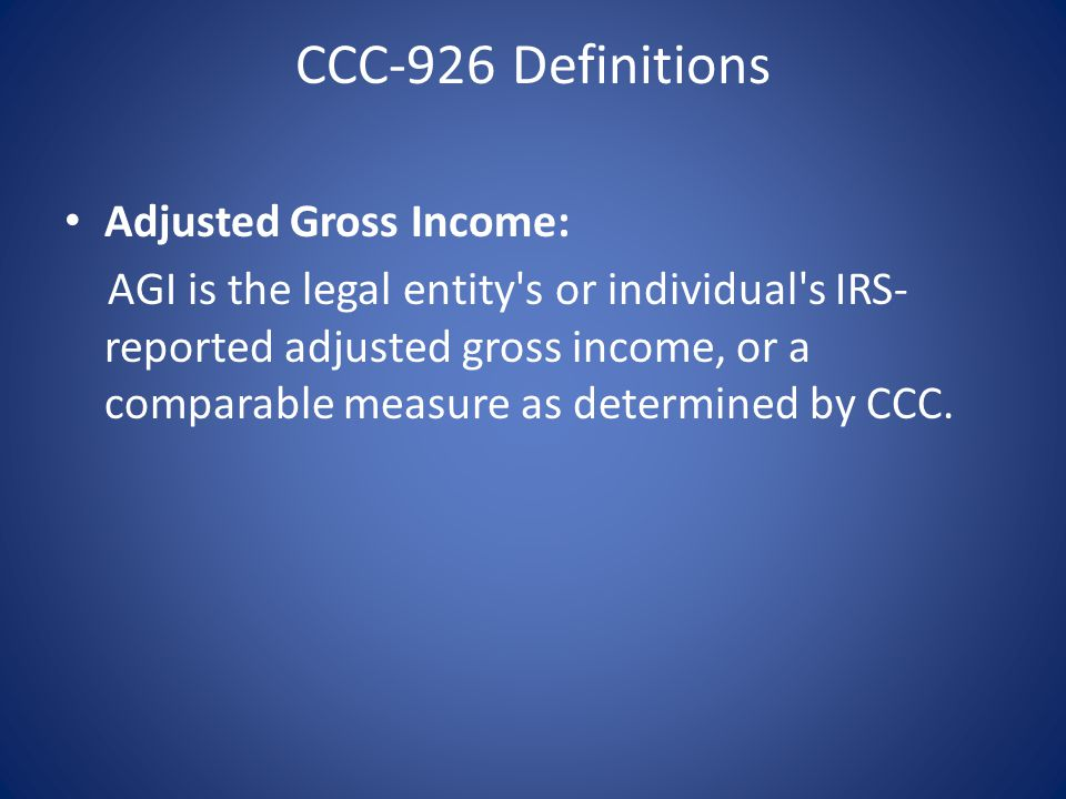 CCC-926 Definitions Adjusted Gross Income: AGI is the legal entity s or individual s IRS- reported adjusted gross income, or a comparable measure as determined by CCC.