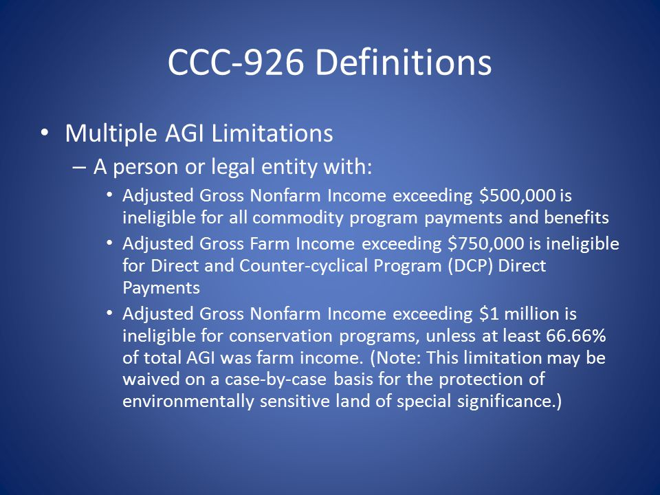 CCC-926 Definitions Multiple AGI Limitations – A person or legal entity with: Adjusted Gross Nonfarm Income exceeding $500,000 is ineligible for all commodity program payments and benefits Adjusted Gross Farm Income exceeding $750,000 is ineligible for Direct and Counter-cyclical Program (DCP) Direct Payments Adjusted Gross Nonfarm Income exceeding $1 million is ineligible for conservation programs, unless at least 66.66% of total AGI was farm income.