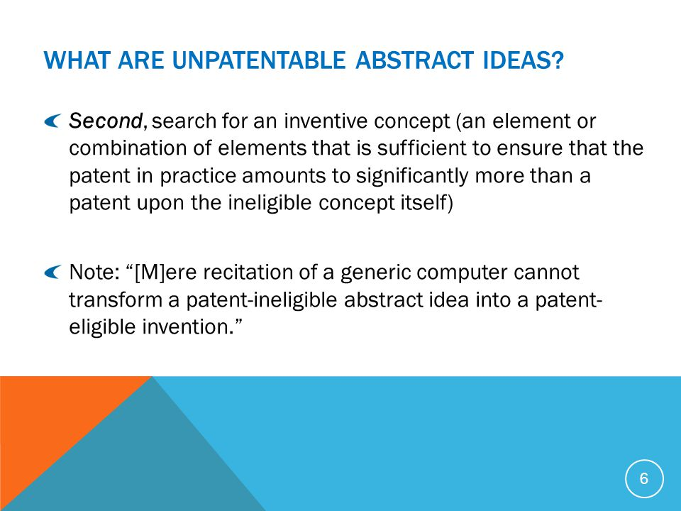 WHAT ARE UNPATENTABLE ABSTRACT IDEAS? 6 Second, search for an inventive concept (an element or combination of elements that is sufficient to ensure th