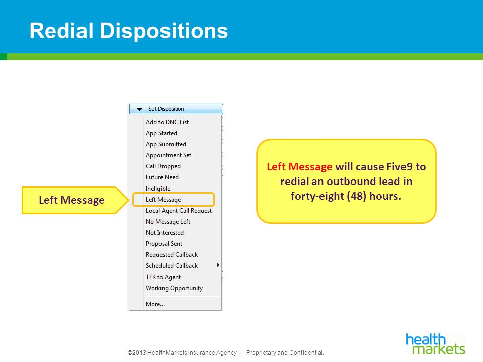 ©2013 HealthMarkets Insurance Agency | Proprietary and Confidential. Redial Dispositions Left Message Left Message will cause Five9 to redial an outbo