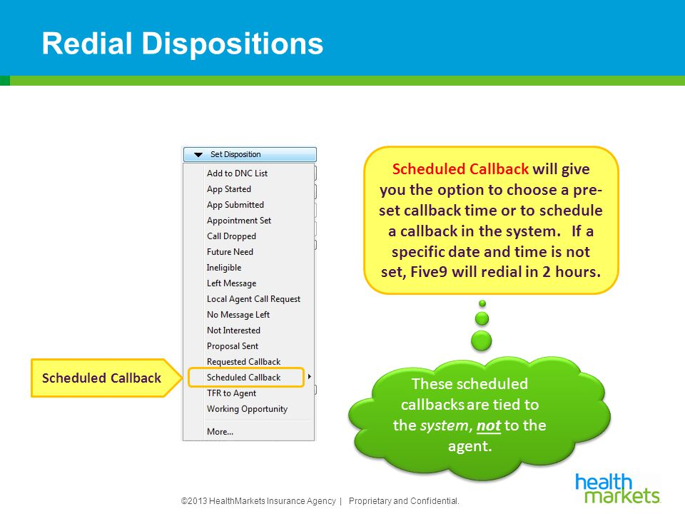 ©2013 HealthMarkets Insurance Agency | Proprietary and Confidential. Redial Dispositions Scheduled Callback Scheduled Callback will give you the optio