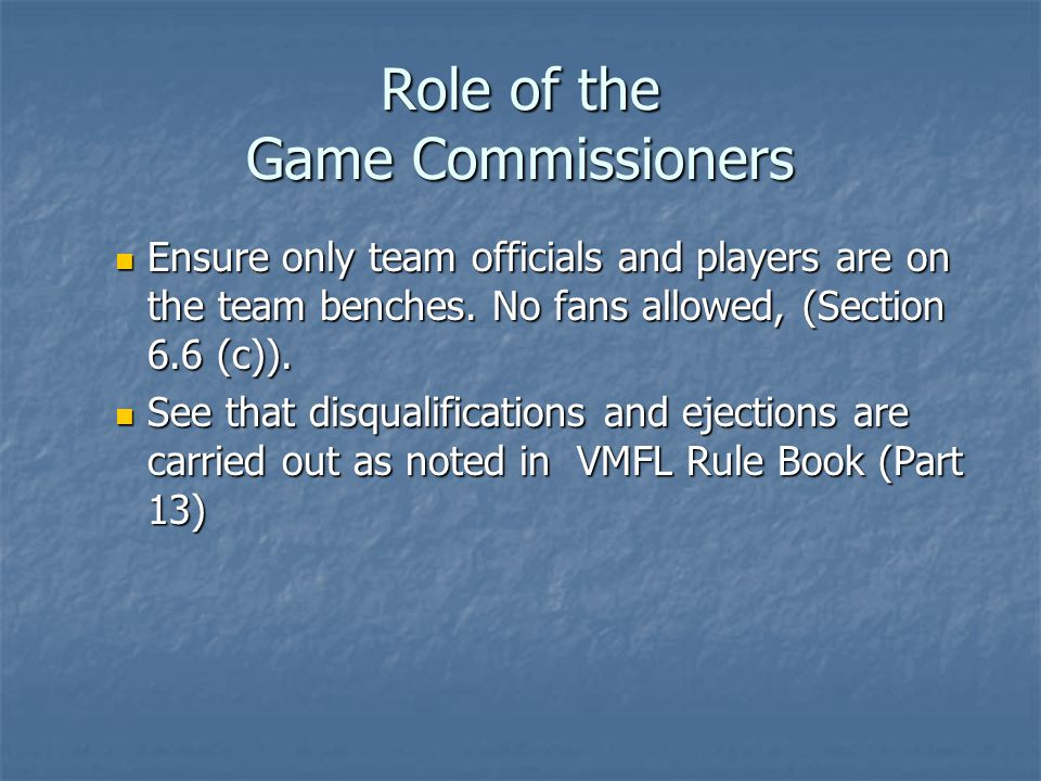 Role of the Game Commissioners Ensure only team officials and players are on the team benches. No fans allowed, (Section 6.6 (c)). Ensure only team of
